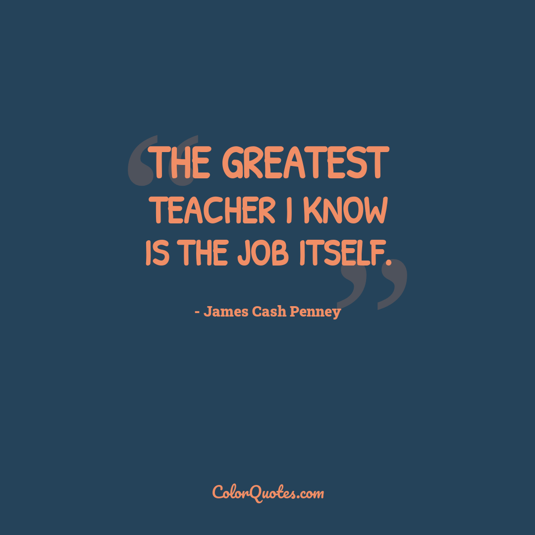 The greatest teacher I know is the job itself.
