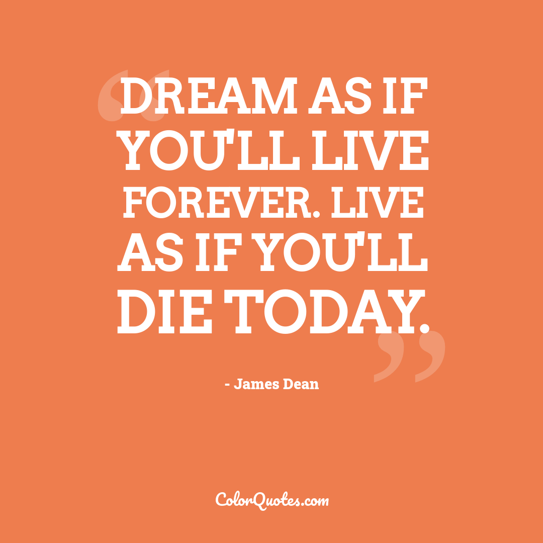 Dream as if you'll live forever. Live as if you'll die today. by James Dean