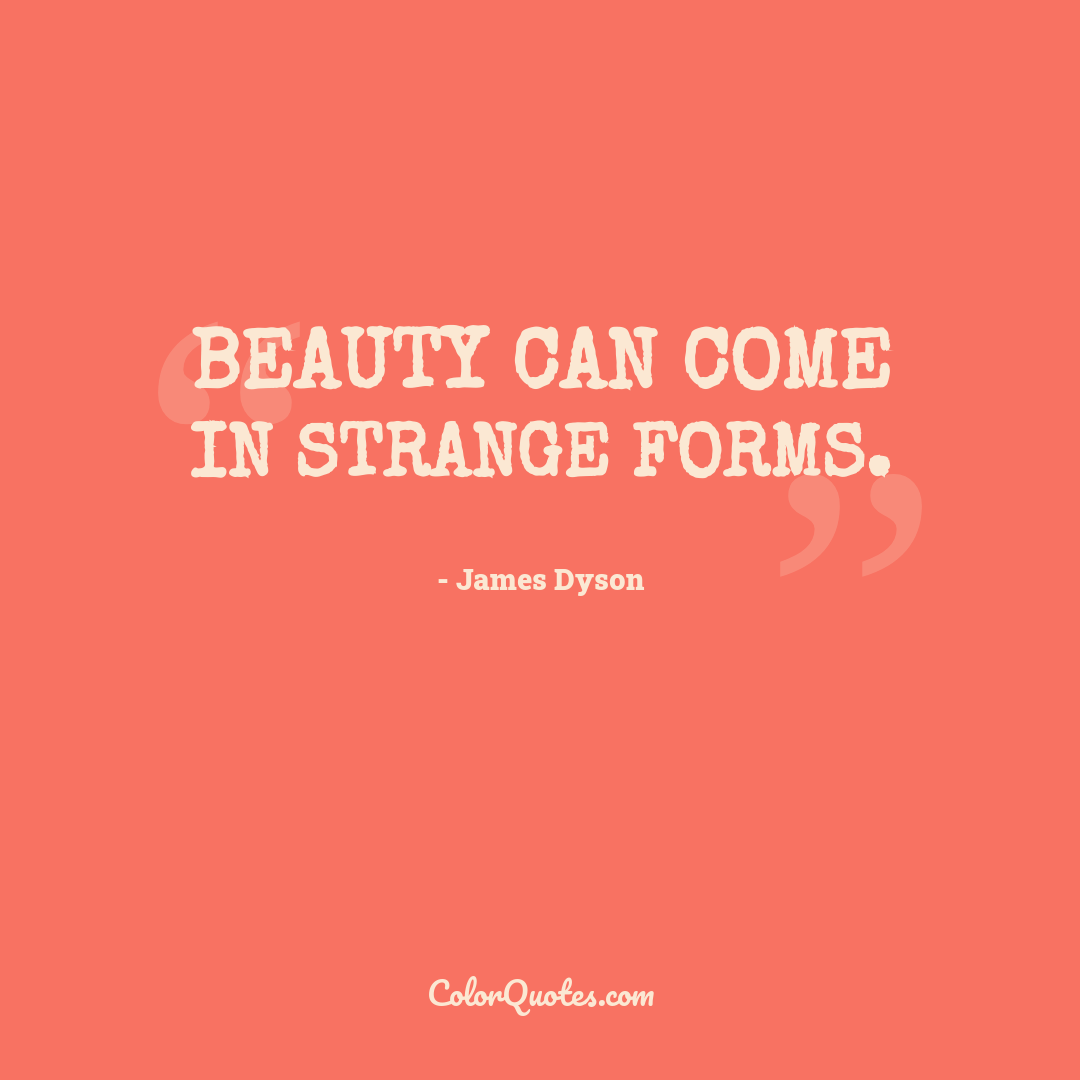 Beauty can come in strange forms.