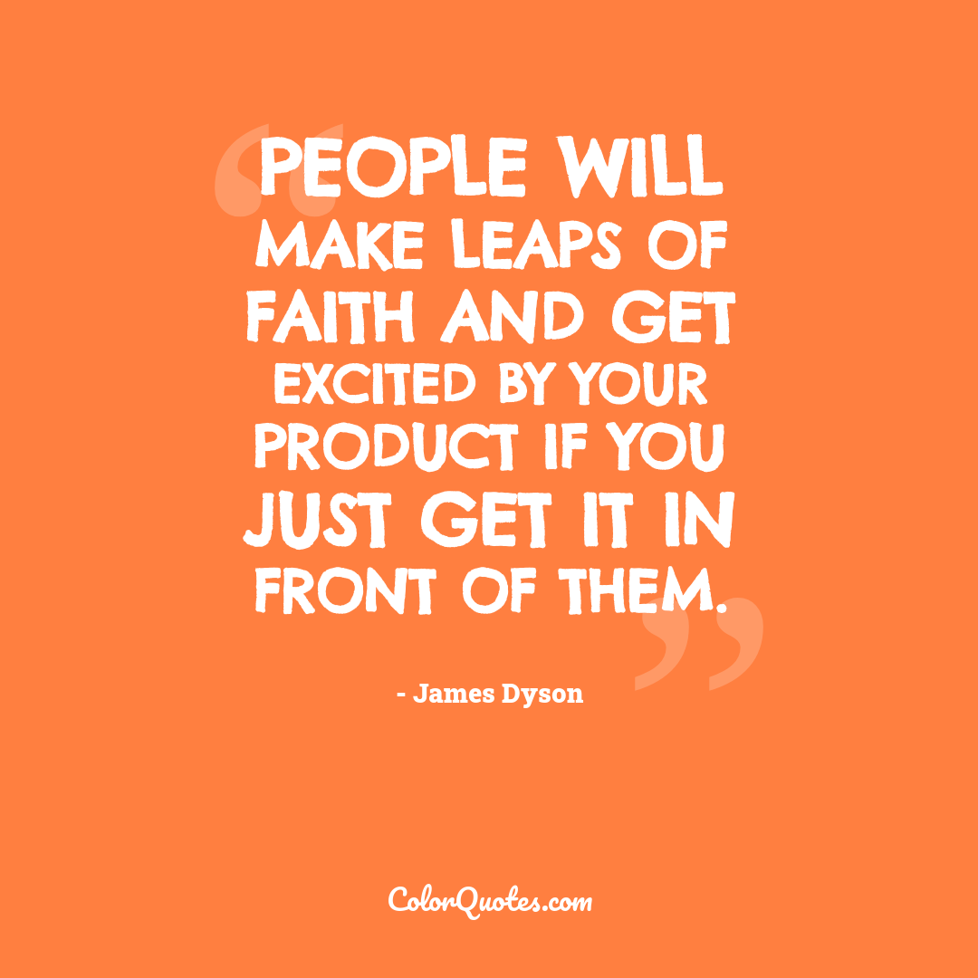 People will make leaps of faith and get excited by your product if you just get it in front of them.