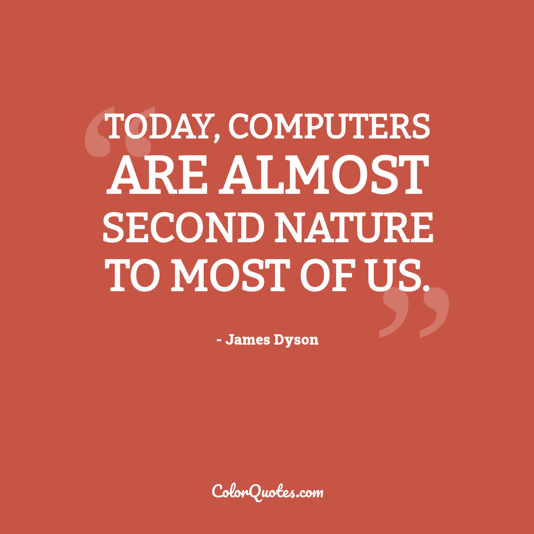 Today, computers are almost second nature to most of us.