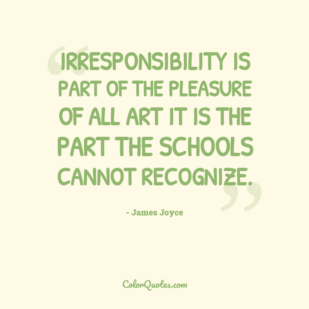Irresponsibility is part of the pleasure of all art it is the part the schools cannot recognize.