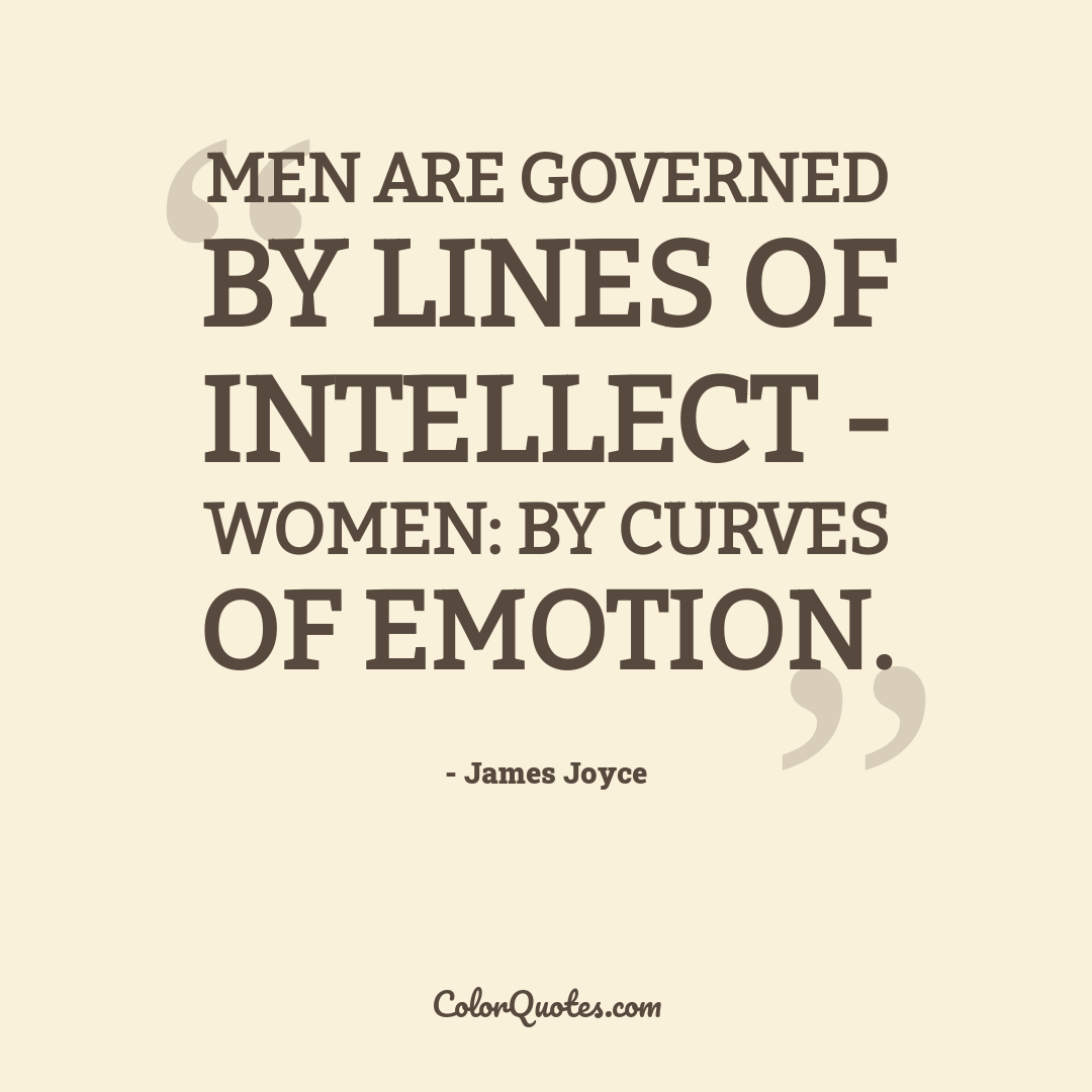 Men are governed by lines of intellect - women: by curves of emotion.