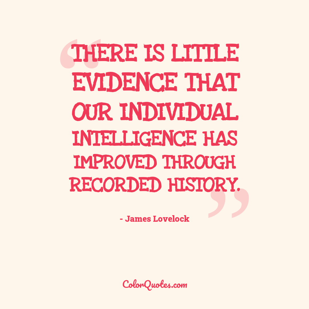 There is little evidence that our individual intelligence has improved through recorded history.