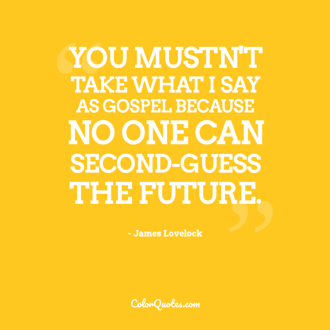 You mustn't take what I say as gospel because no one can second-guess the future.