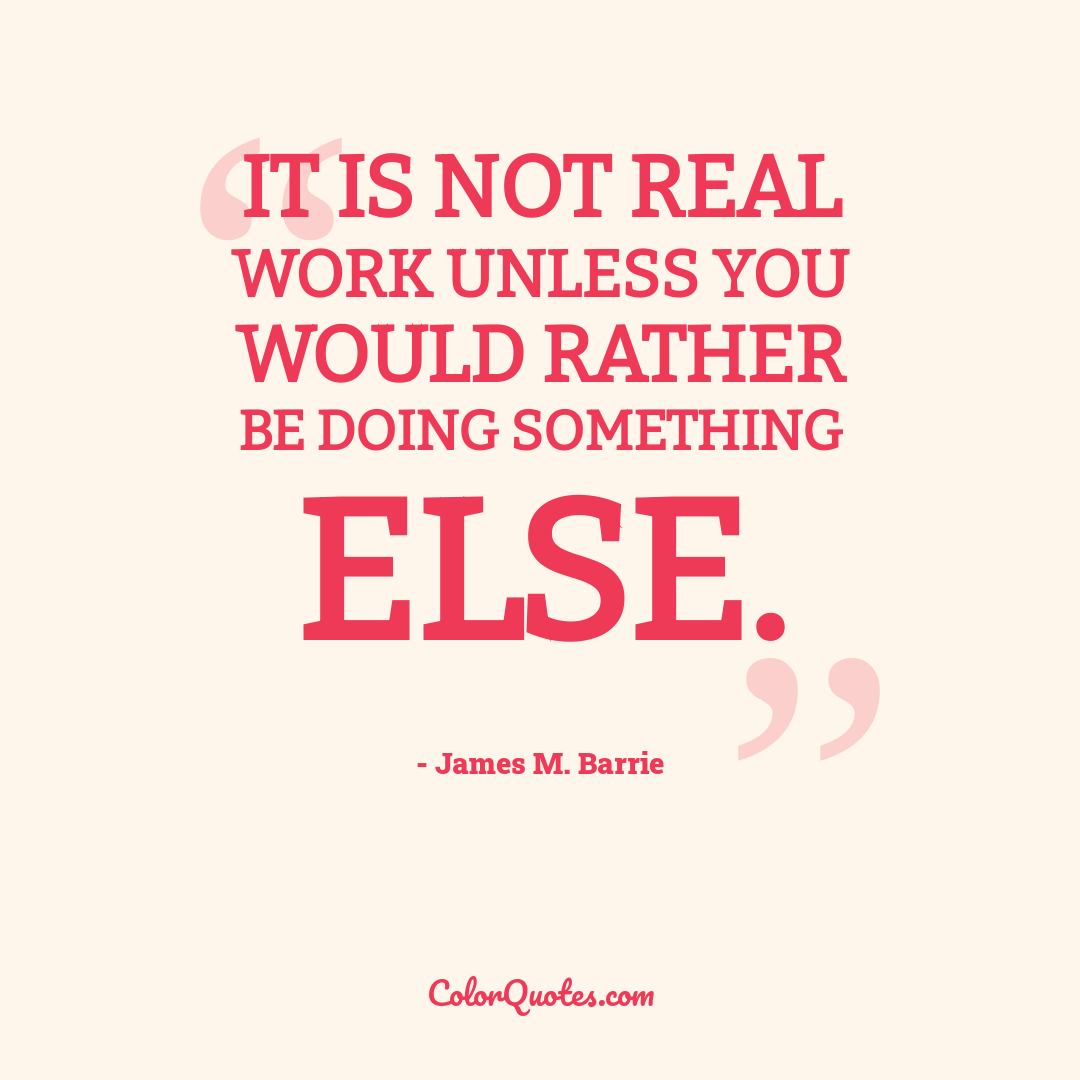 It is not real work unless you would rather be doing something else.