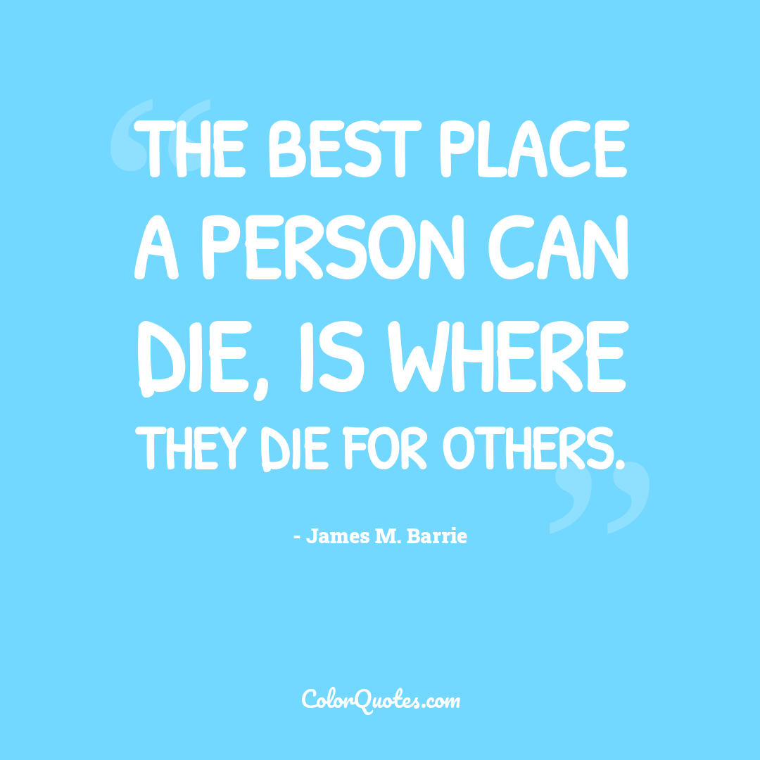 The best place a person can die, is where they die for others.