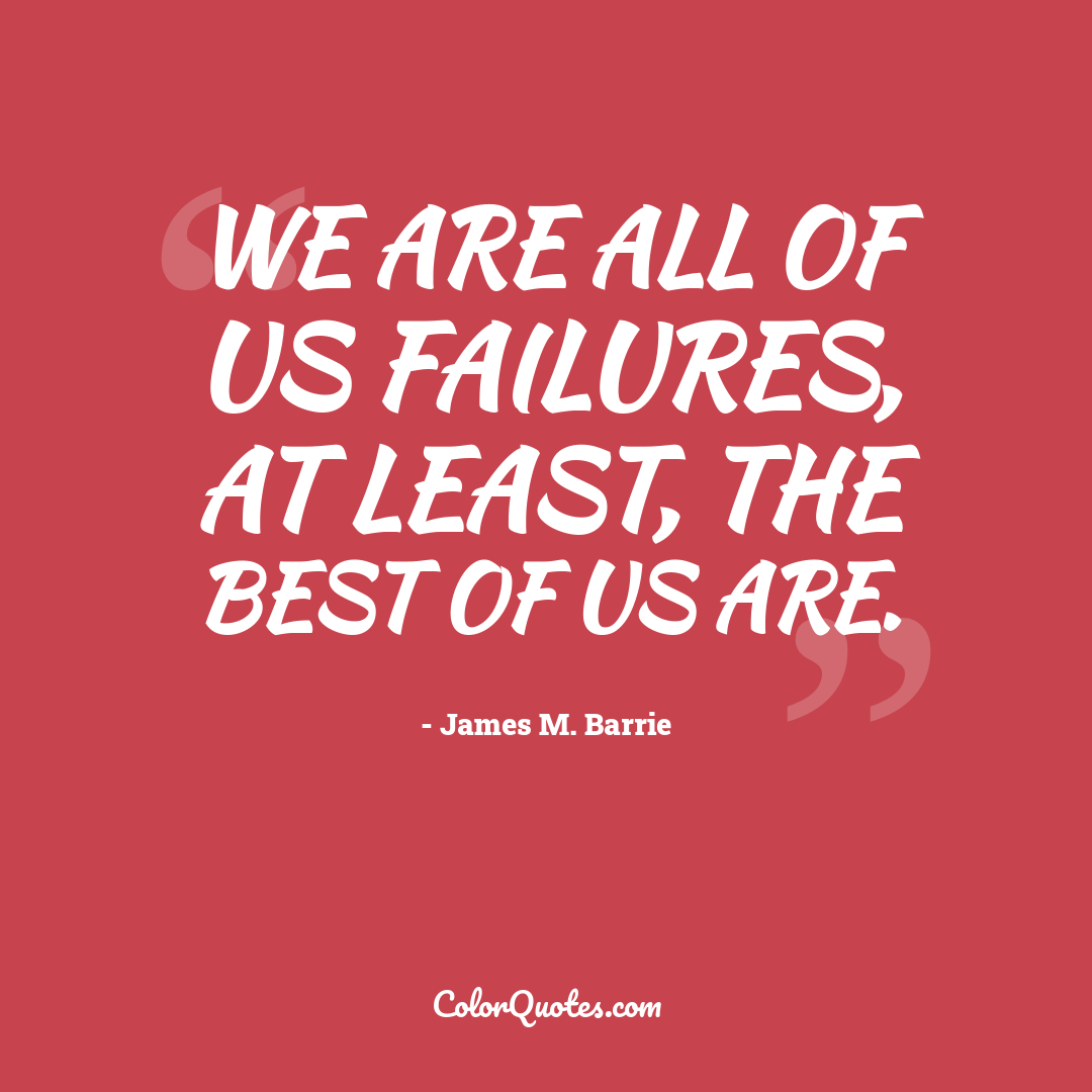 We are all of us failures, at least, the best of us are.