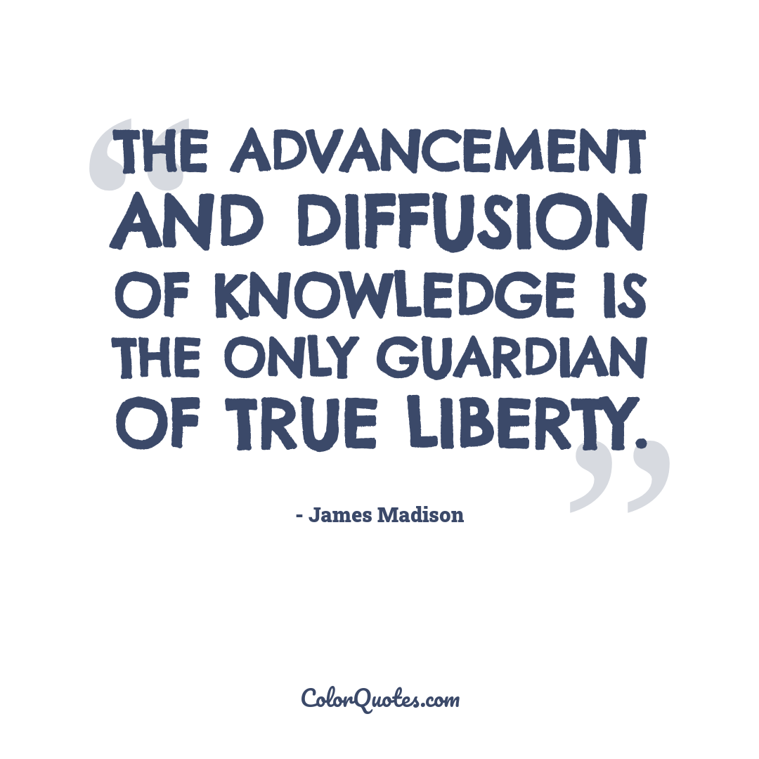 The advancement and diffusion of knowledge is the only guardian of true liberty.