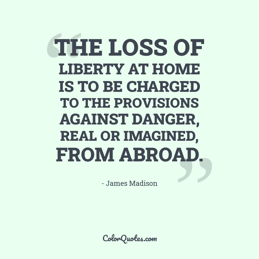 The loss of liberty at home is to be charged to the provisions against danger, real or imagined, from abroad.