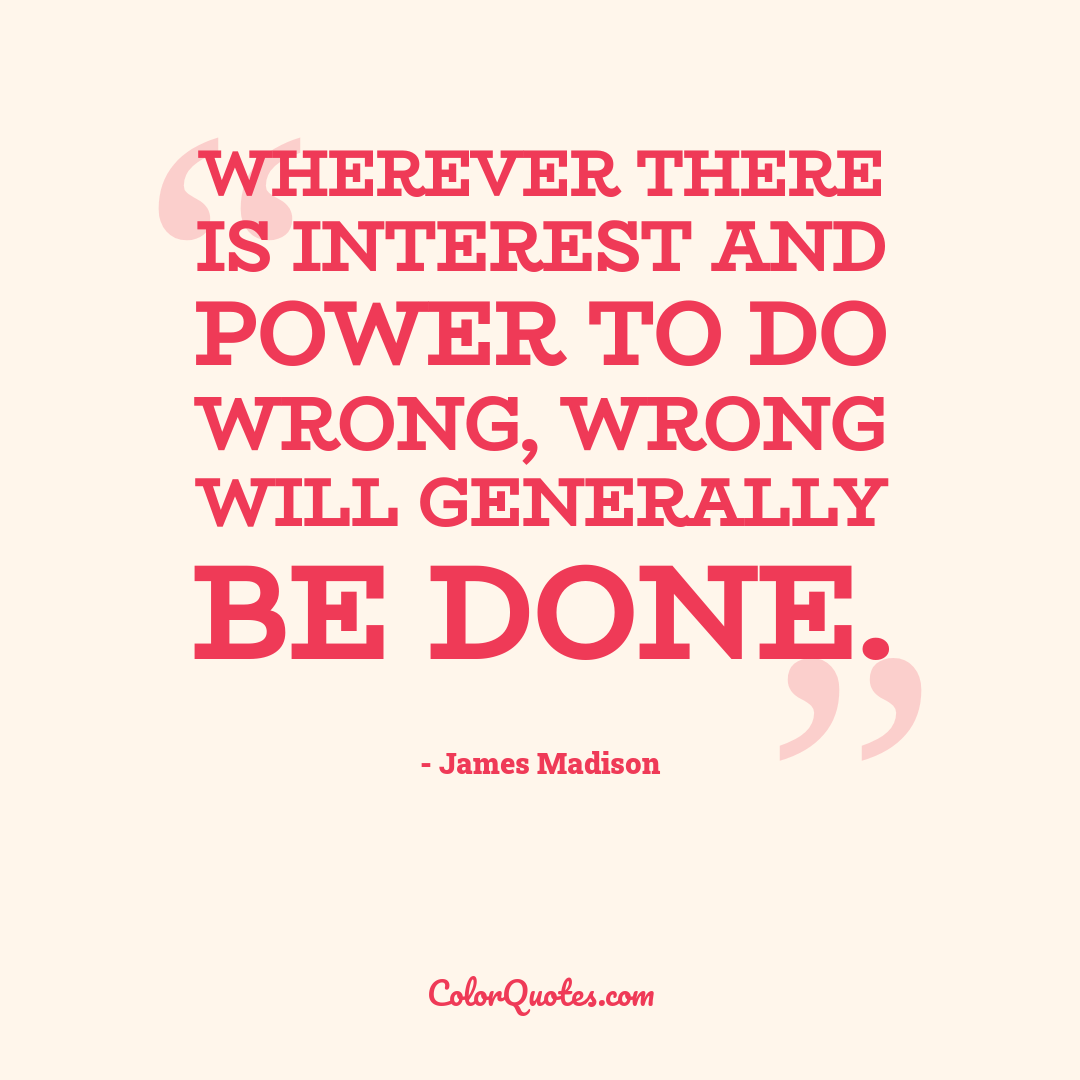 Wherever there is interest and power to do wrong, wrong will generally be done.