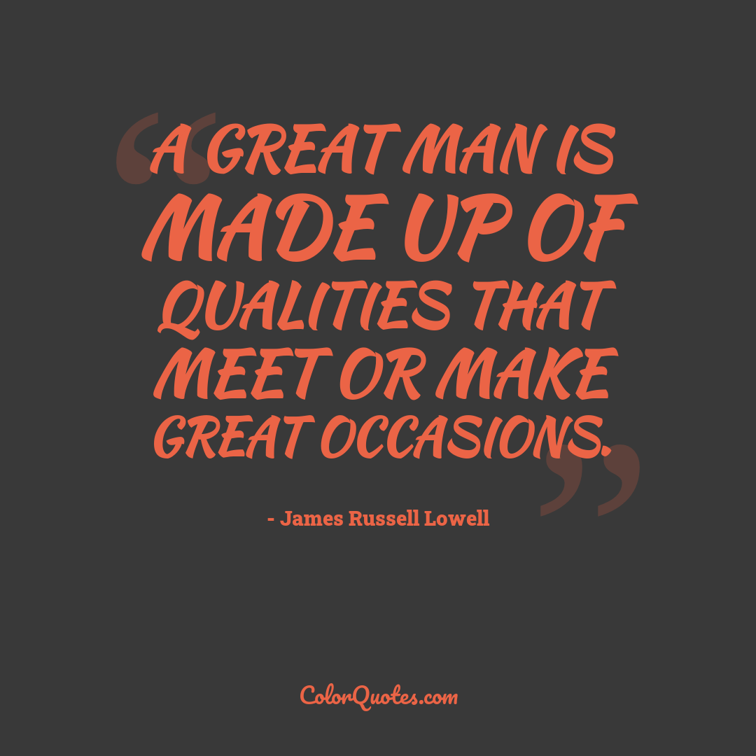 A great man is made up of qualities that meet or make great occasions.