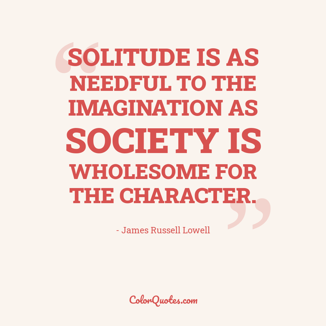 Solitude is as needful to the imagination as society is wholesome for the character.