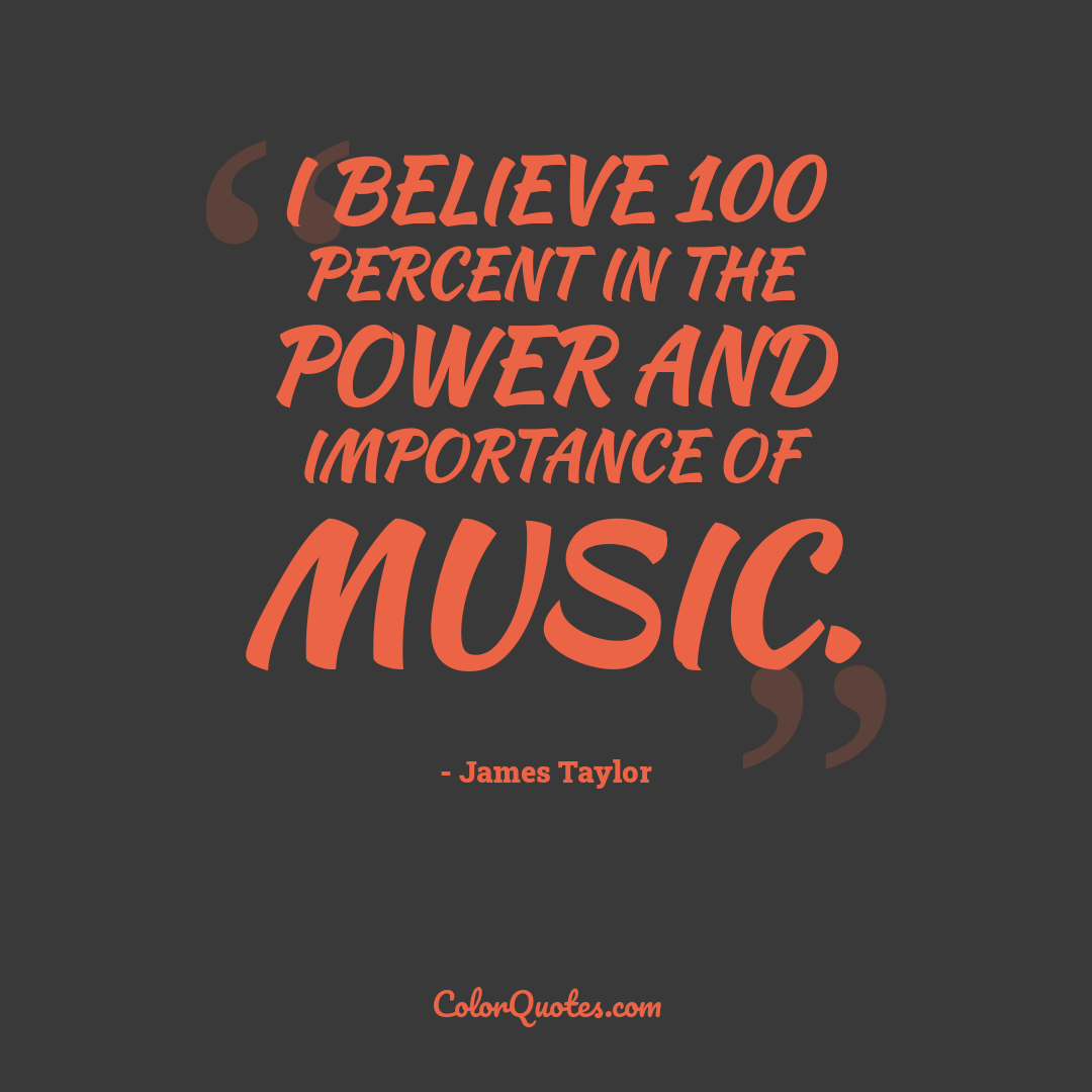 I believe 100 percent in the power and importance of music.