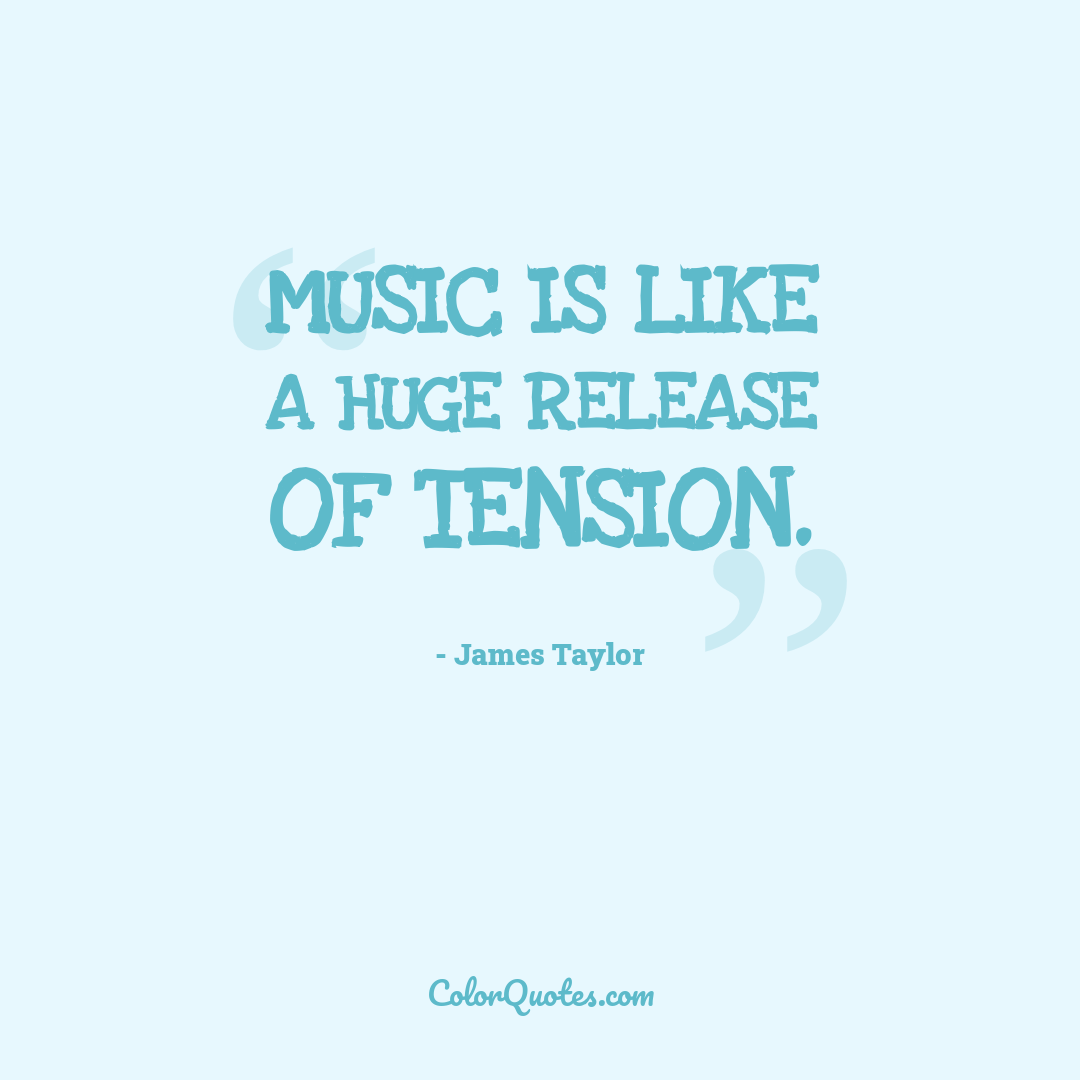 Music is like a huge release of tension.