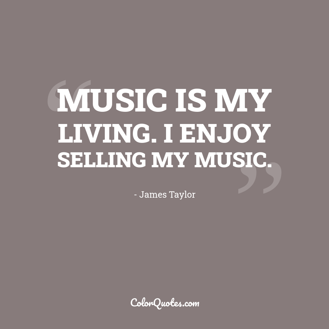 Music is my living. I enjoy selling my music.