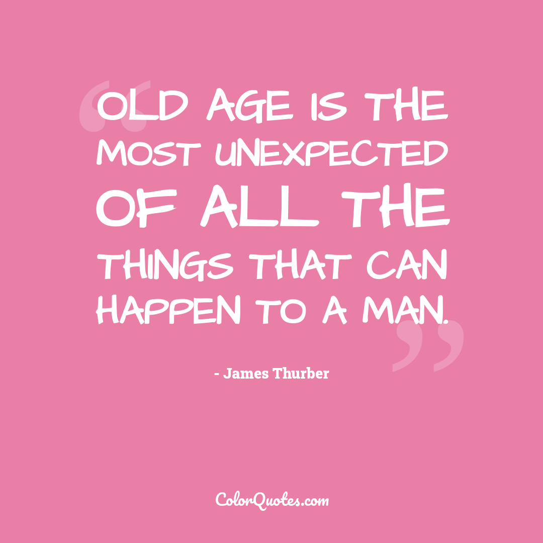 Old age is the most unexpected of all the things that can happen to a man.