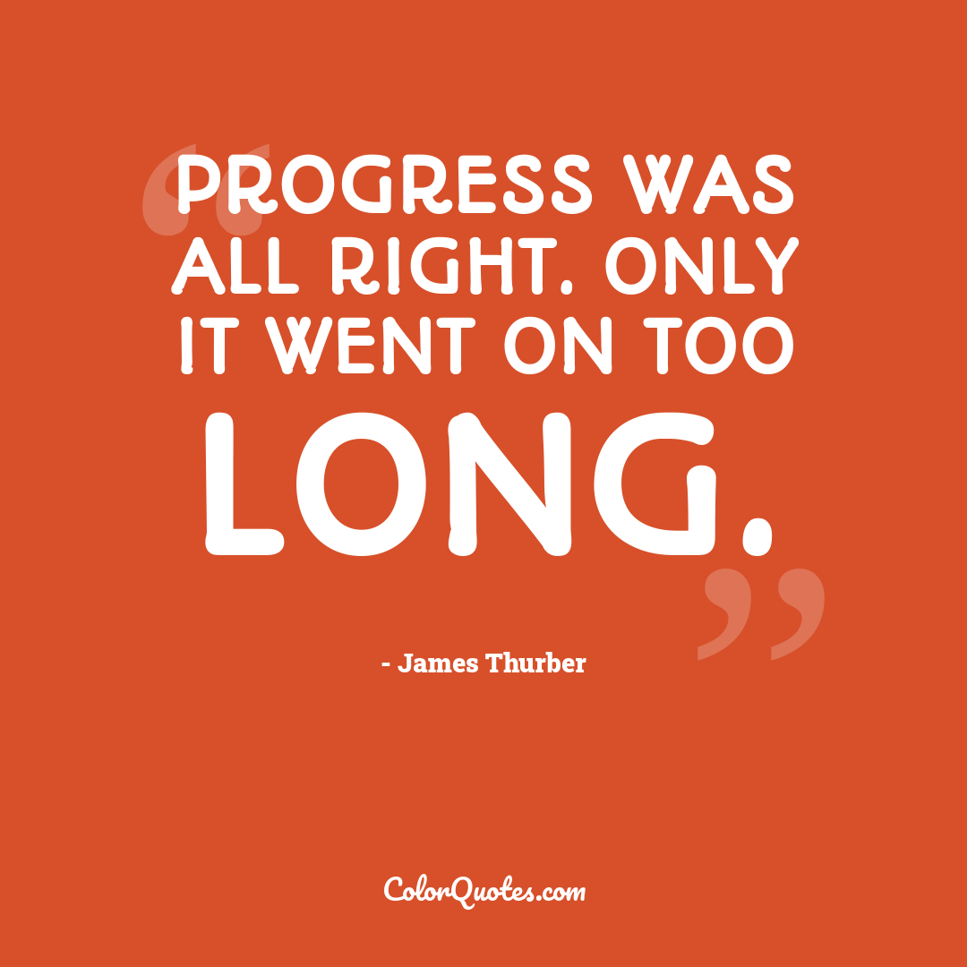 Progress was all right. Only it went on too long.