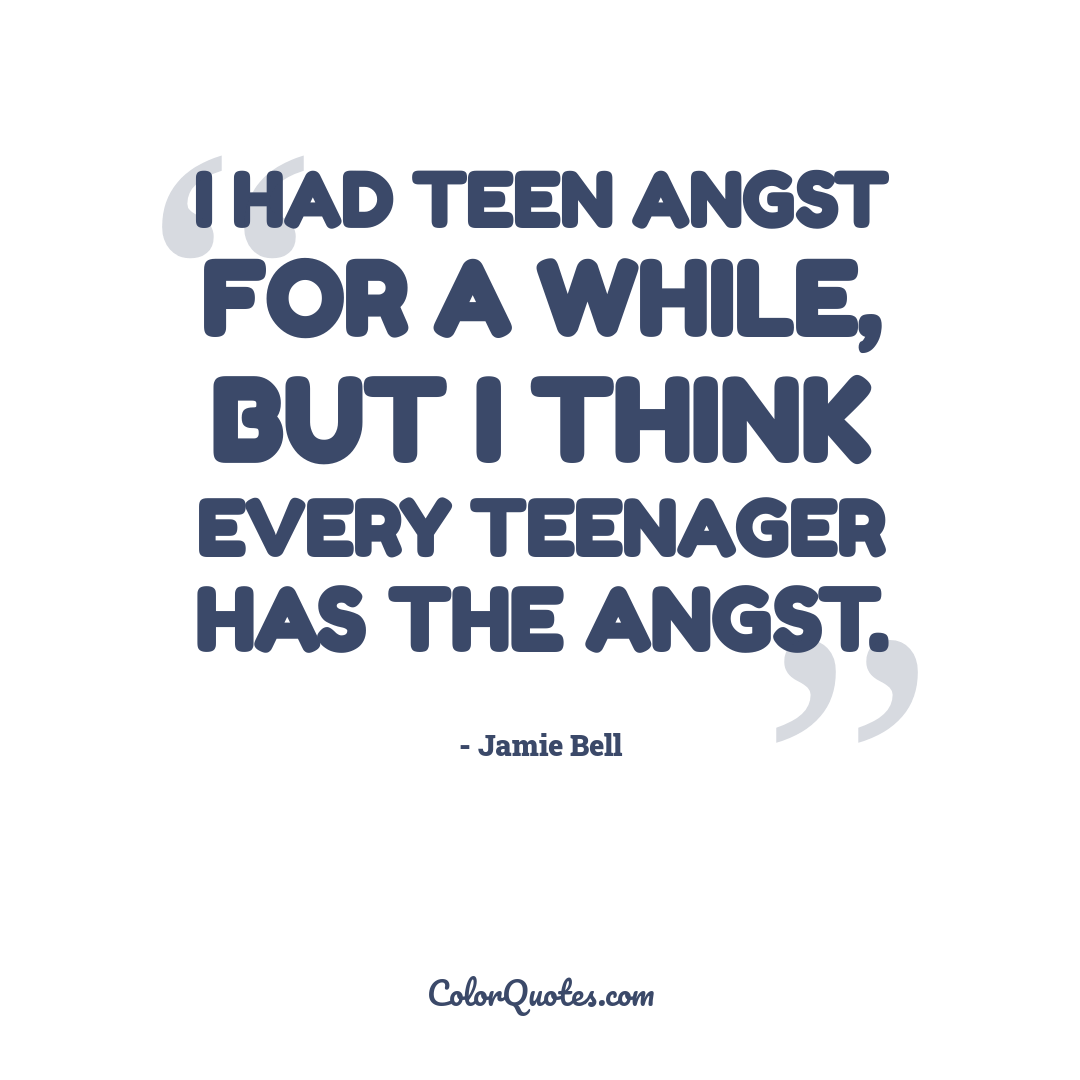 I had teen angst for a while, but I think every teenager has the angst.