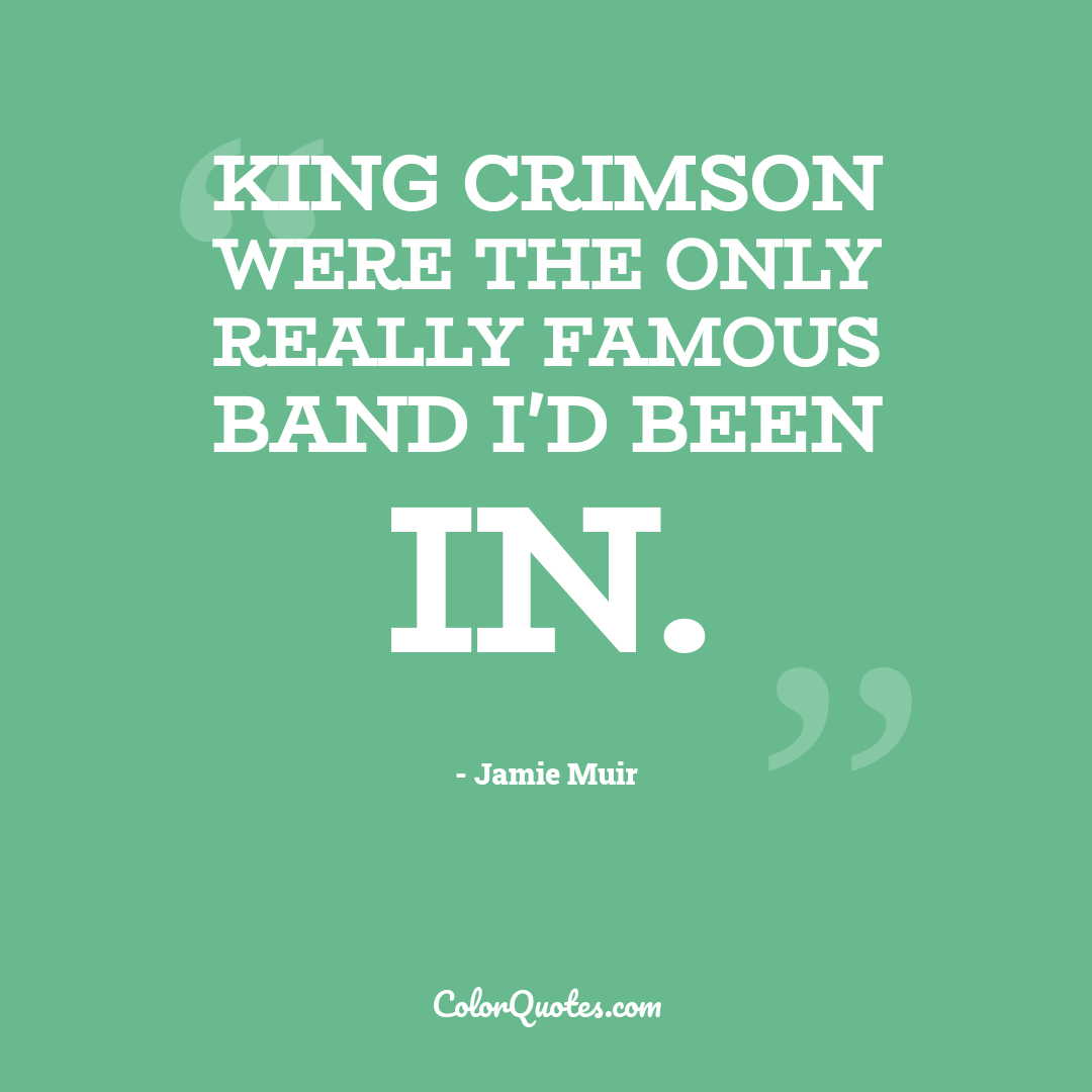 King Crimson were the only really famous band I'd been in.