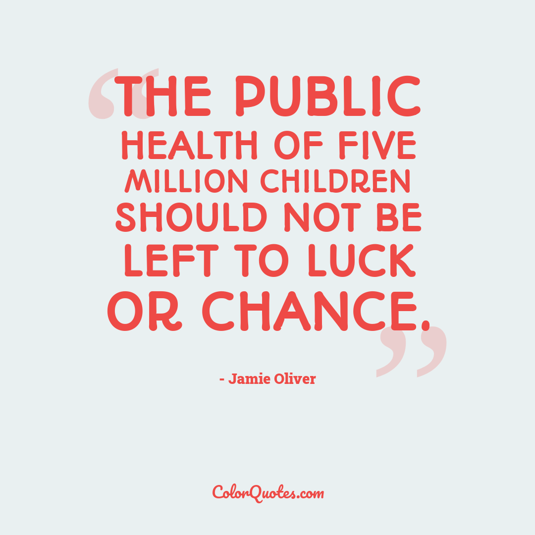 The public health of five million children should not be left to luck or chance.