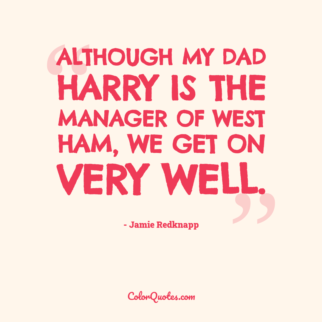 Although my dad Harry is the manager of West Ham, we get on very well.