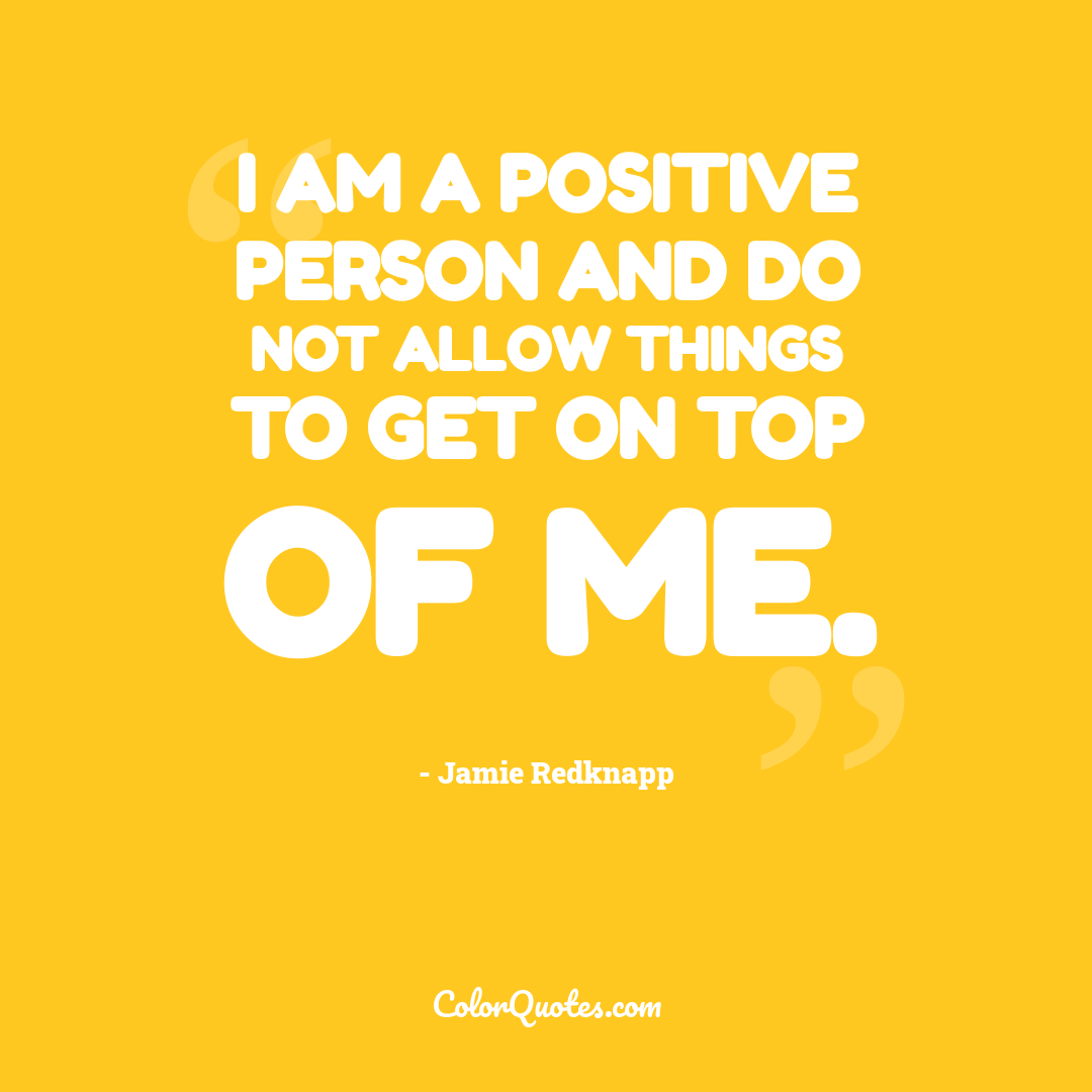 I am a positive person and do not allow things to get on top of me.