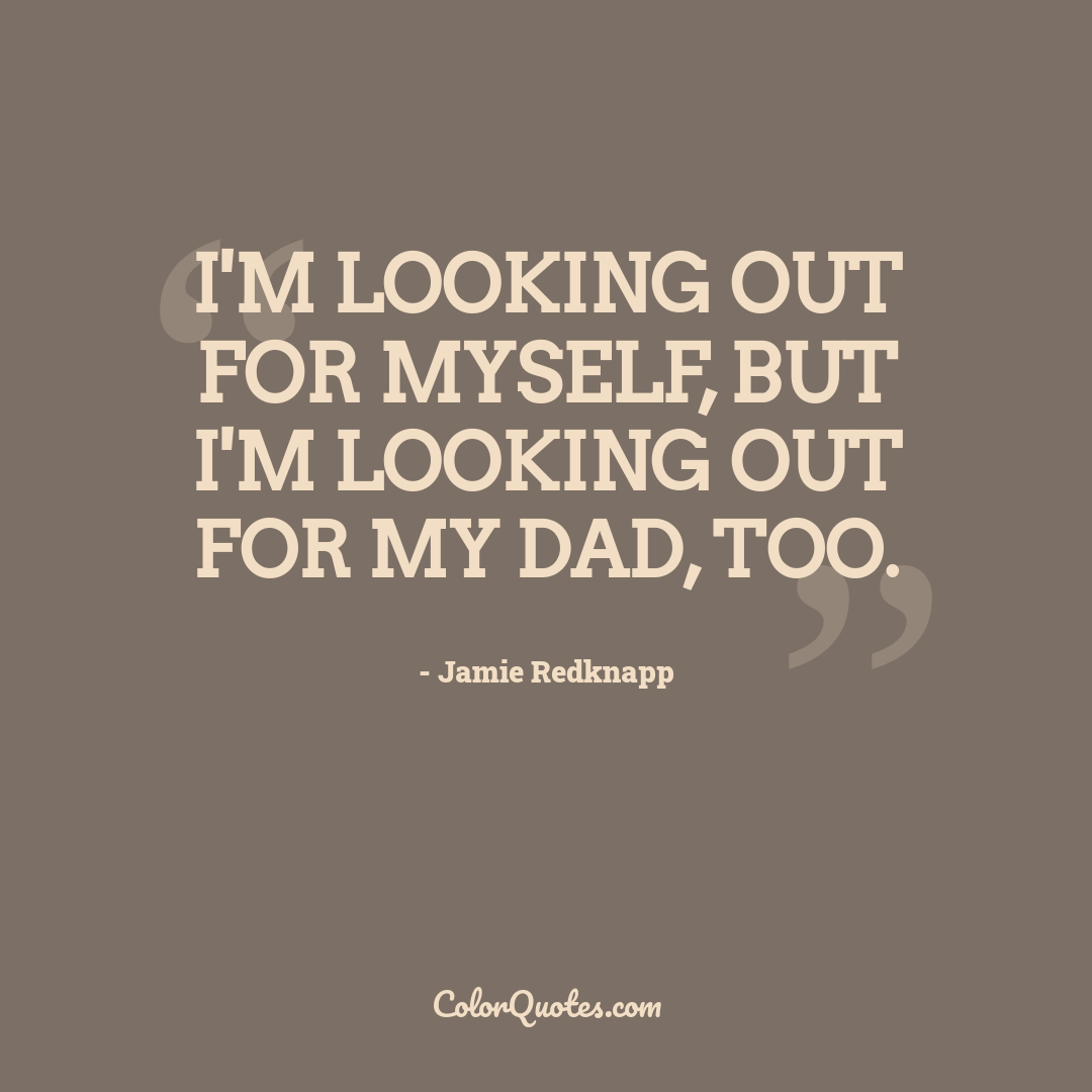I'm looking out for myself, but I'm looking out for my dad, too.