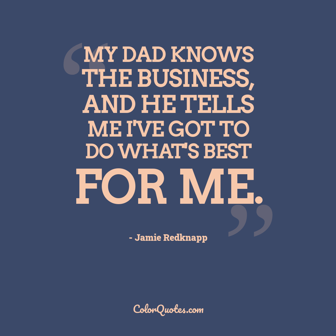 My dad knows the business, and he tells me I've got to do what's best for me.
