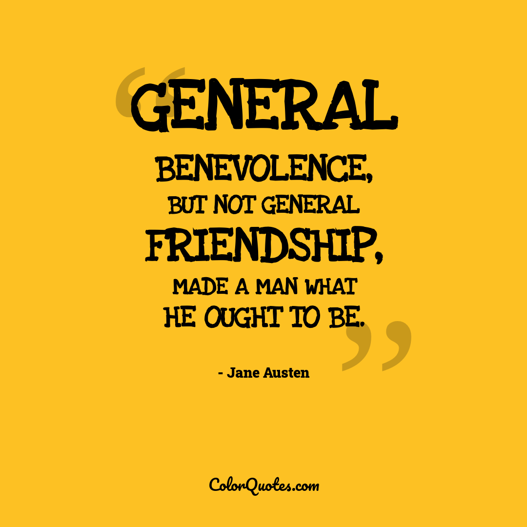 General benevolence, but not general friendship, made a man what he ought to be.