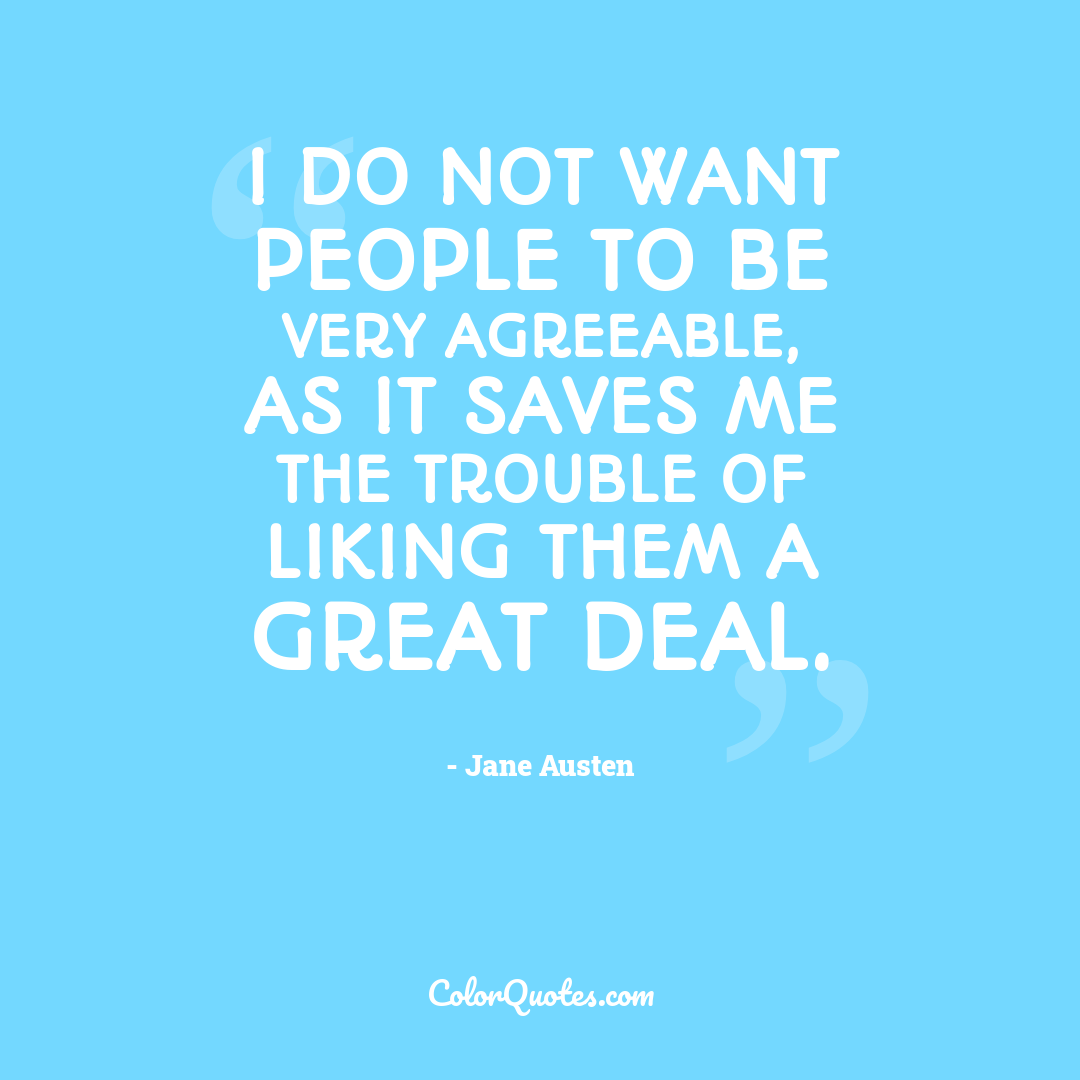I do not want people to be very agreeable, as it saves me the trouble of liking them a great deal.