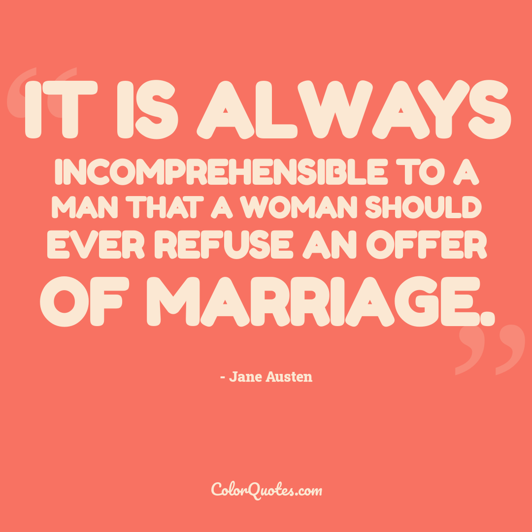 It is always incomprehensible to a man that a woman should ever refuse an offer of marriage.