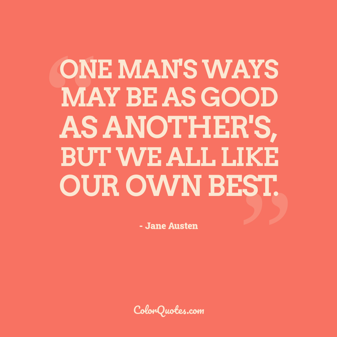 One man's ways may be as good as another's, but we all like our own best.