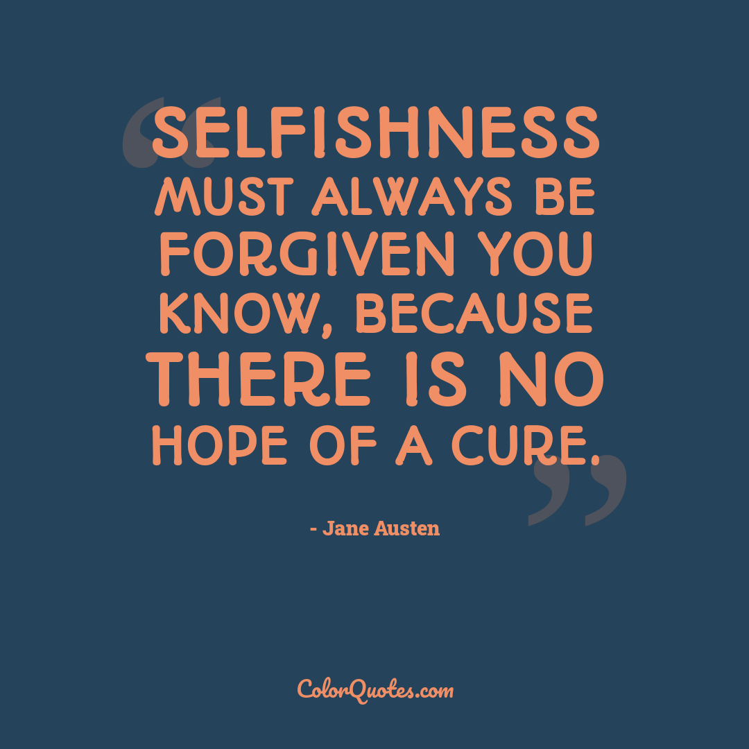 Selfishness must always be forgiven you know, because there is no hope of a cure.