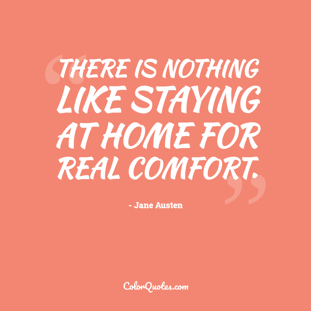 There is nothing like staying at home for real comfort.