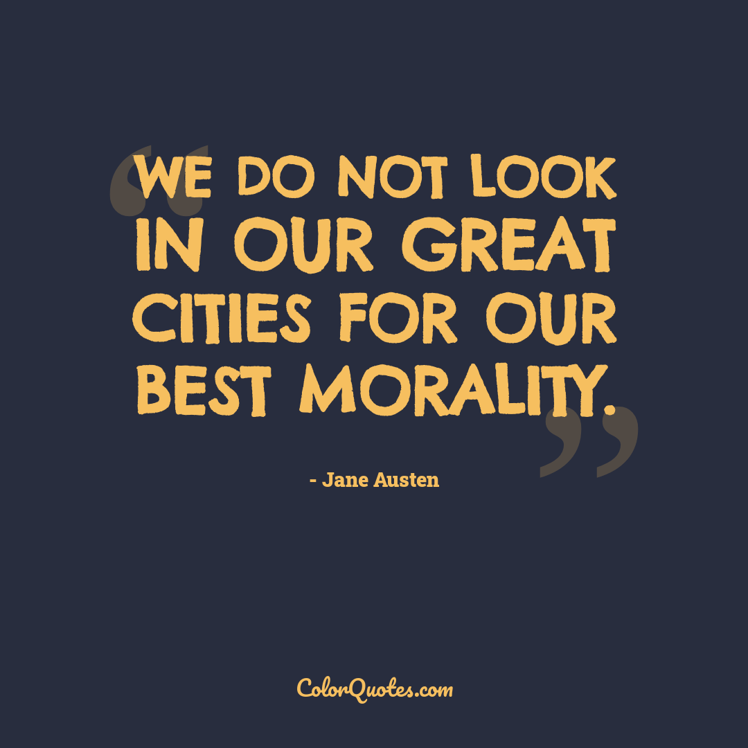 We do not look in our great cities for our best morality.