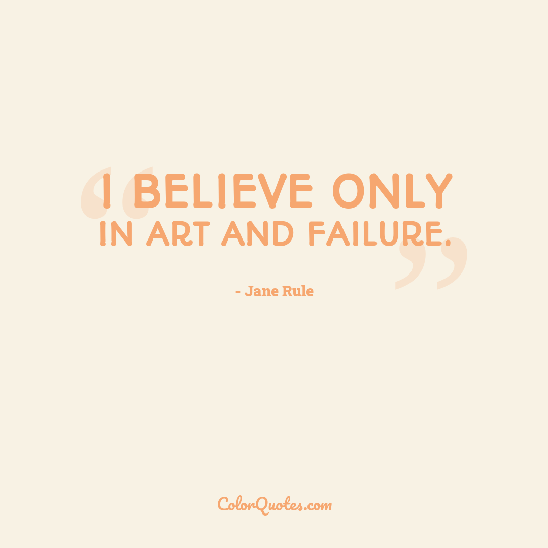 I believe only in art and failure.