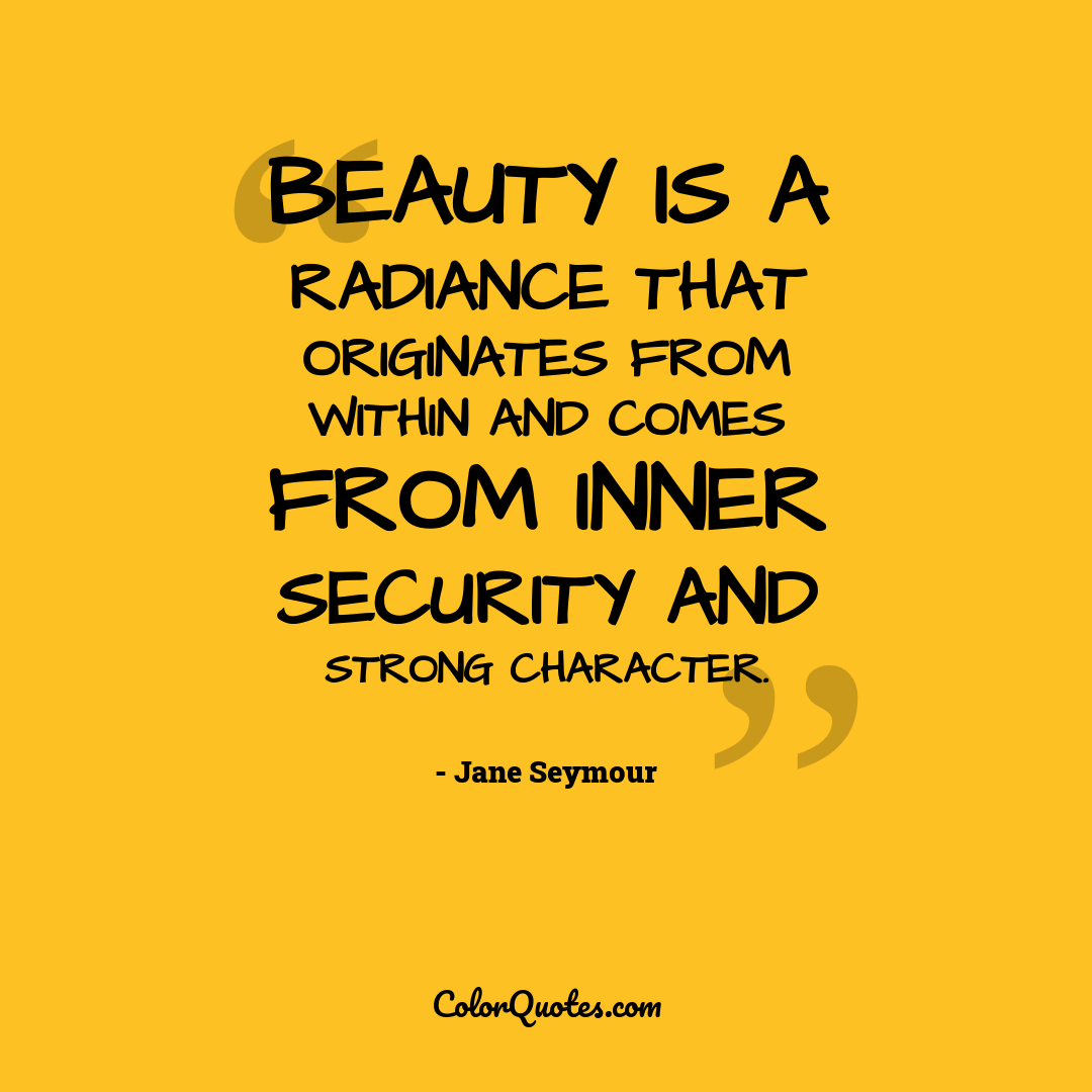 Beauty is a radiance that originates from within and comes from inner security and strong character. by Jane Seymour
