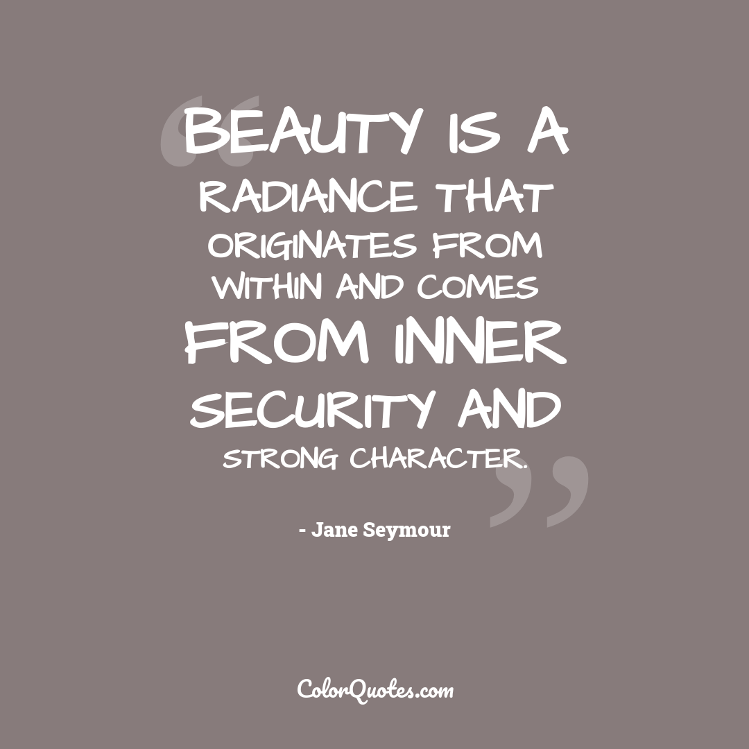 Beauty is a radiance that originates from within and comes from inner security and strong character.