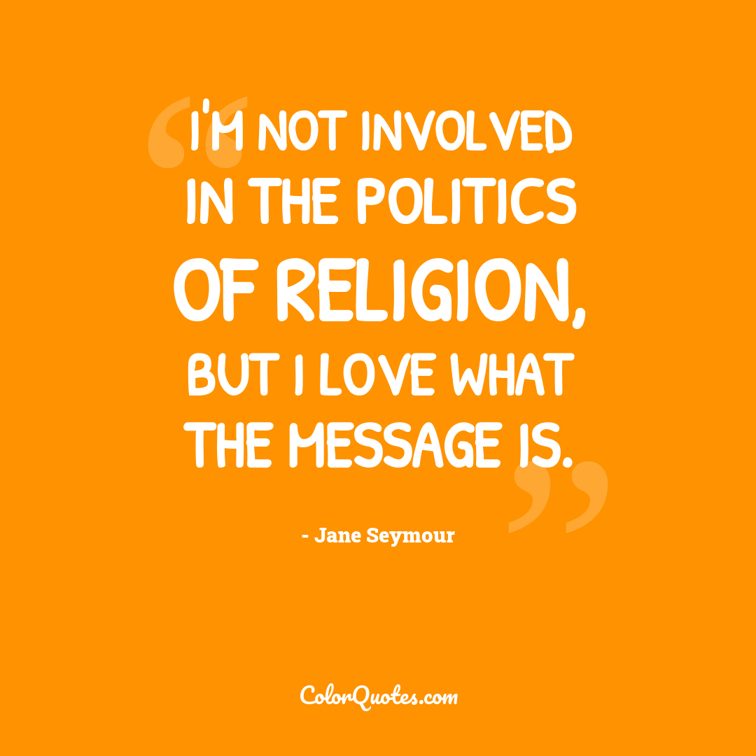 I'm not involved in the politics of religion, but I love what the message is.