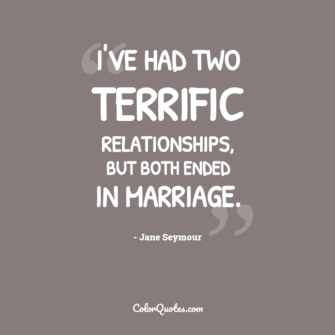 I've had two terrific relationships, but both ended in marriage.