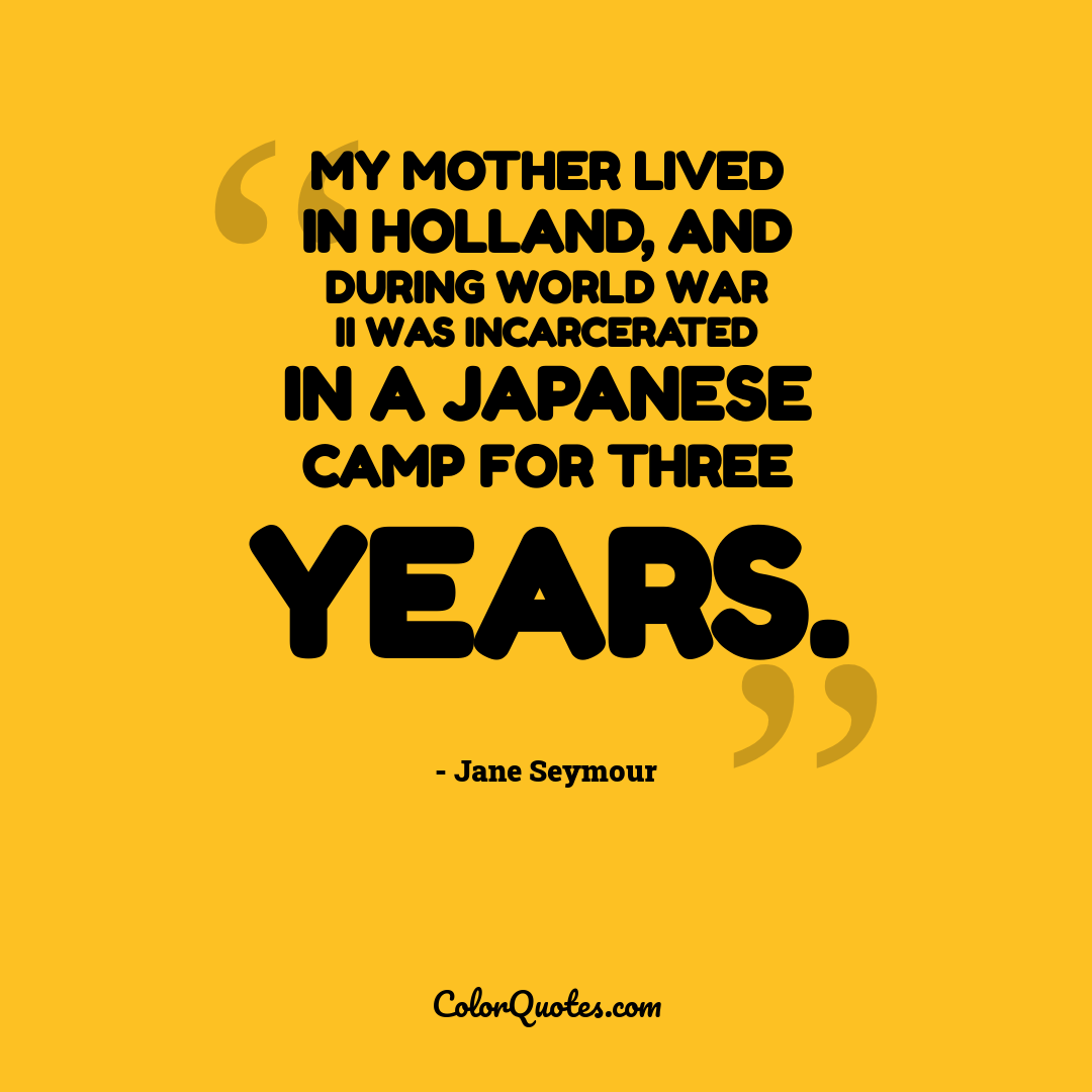 My mother lived in Holland, and during World War II was incarcerated in a Japanese camp for three years.