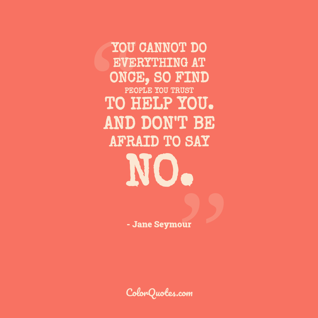 You cannot do everything at once, so find people you trust to help you. And don't be afraid to say no.