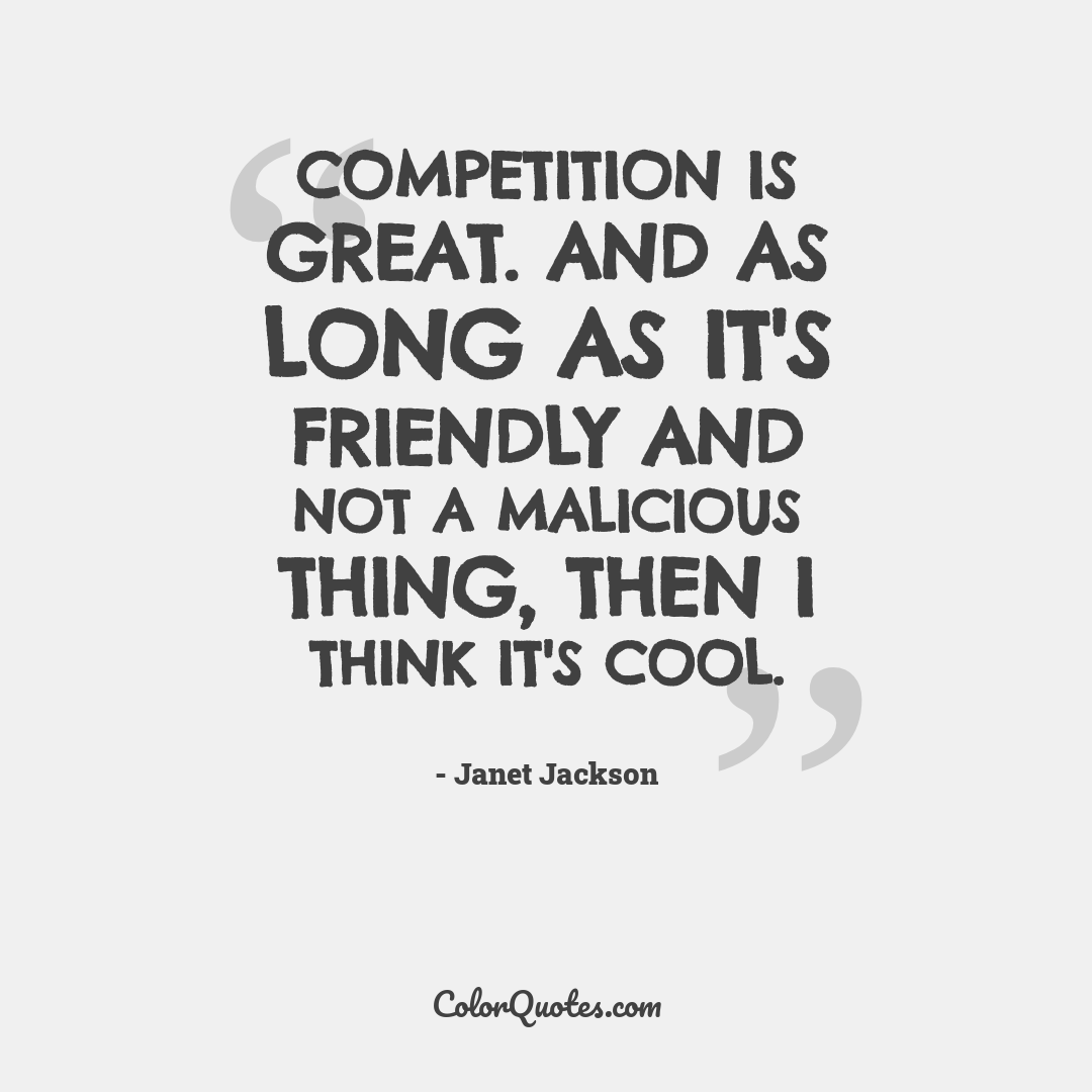 Competition is great. And as long as it's friendly and not a malicious thing, then I think it's cool.