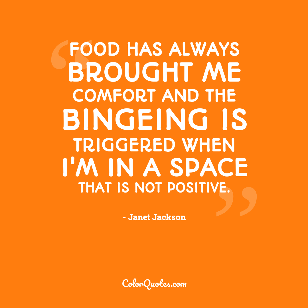 Food has always brought me comfort and the bingeing is triggered when I'm in a space that is not positive.