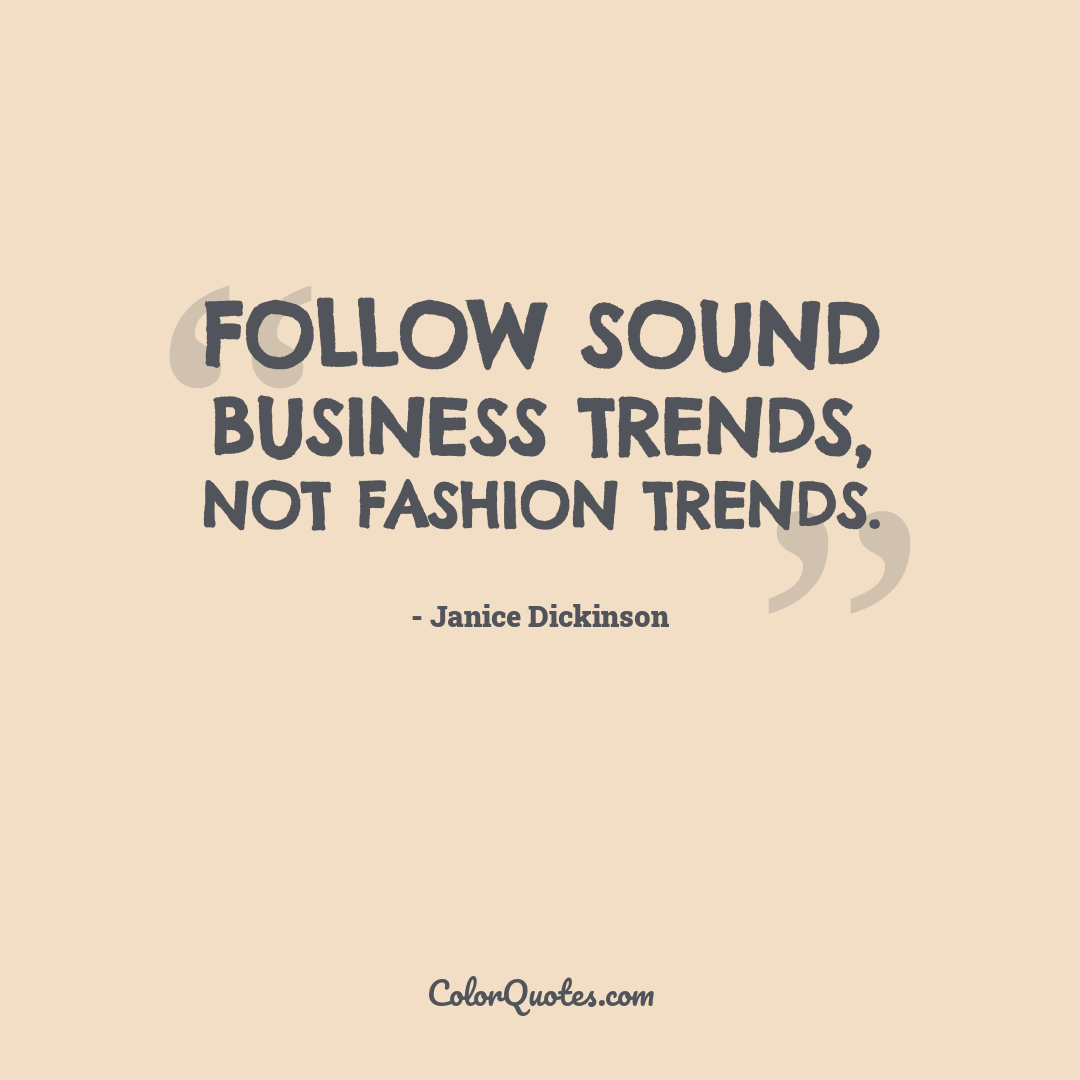 Follow sound business trends, not fashion trends.