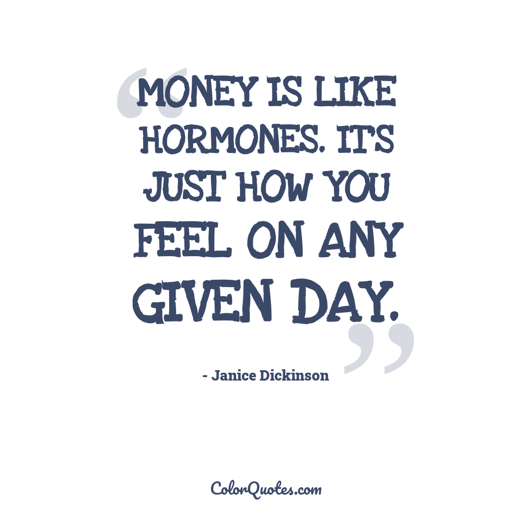 Money is like hormones. It's just how you feel on any given day.