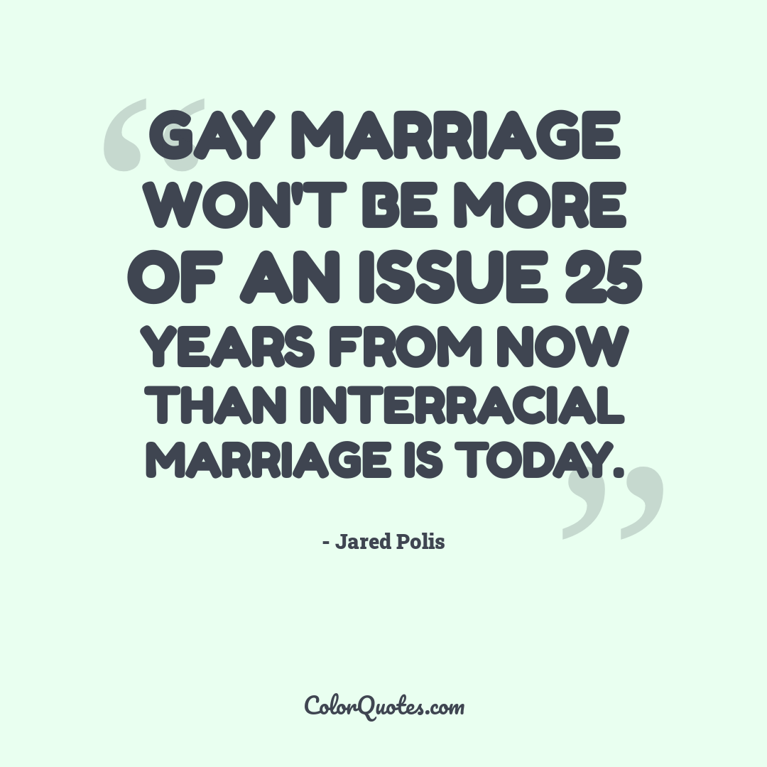 Gay marriage won't be more of an issue 25 years from now than interracial marriage is today.