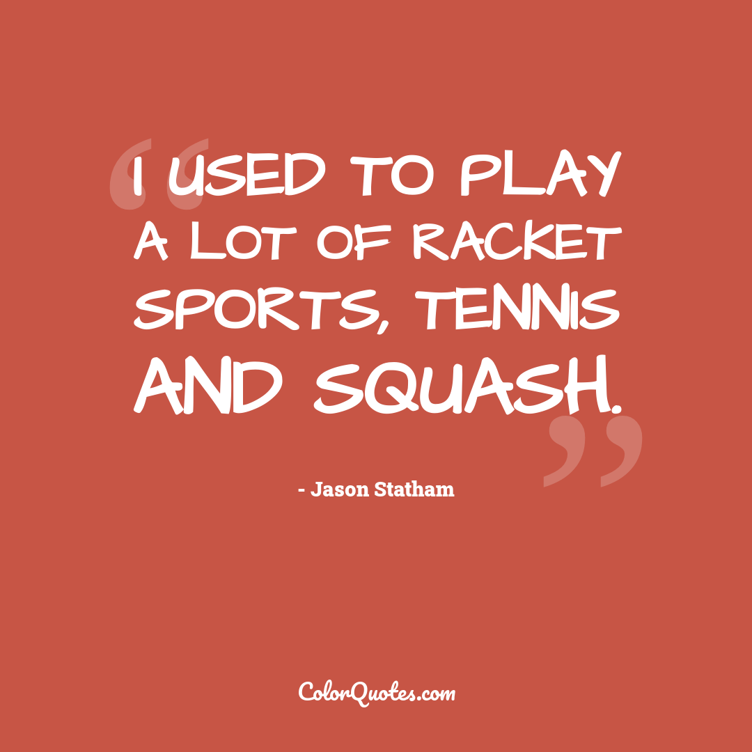 I used to play a lot of racket sports, tennis and squash.