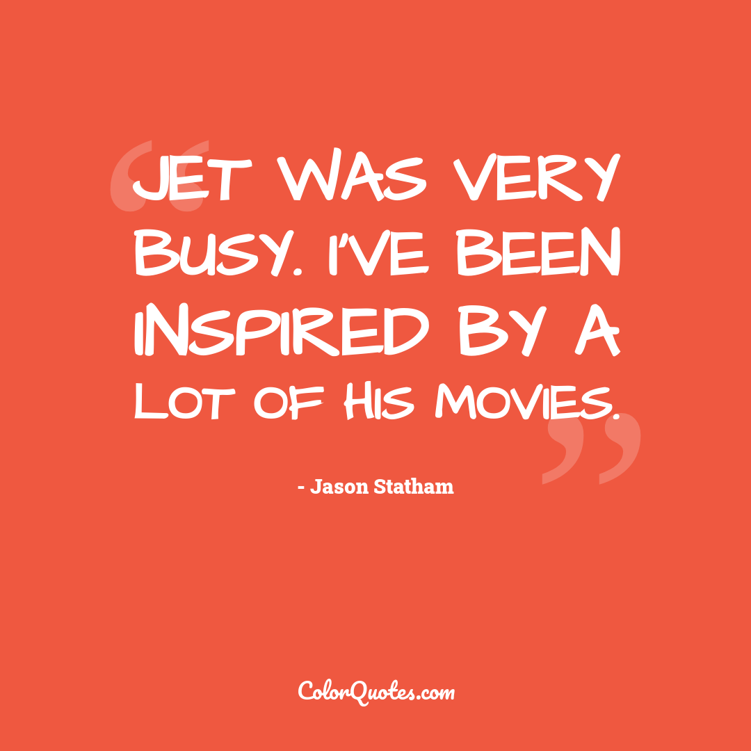 Jet was very busy. I've been inspired by a lot of his movies.